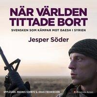 När världen tittade bort : Svensken som kämpar mot Daesh i Syrien - Johan Fredriksson,Jesper Söder