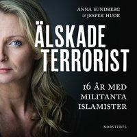 Älskade terrorist : 16 år med militanta islamister - Anna Sundberg, Jesper Huor