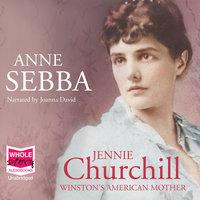 Jennie Churchill: Winston's American Mother - Anne Sebba