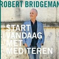 Start vandaag nog met mediteren - Robert Bridgeman