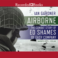 Airborne: The Combat Story of Ed Shames of Easy Company - Ian Gardner
