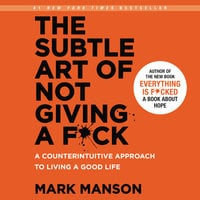 The Subtle Art of Not Giving a F*ck: A Counterintuitive Approach to Living a Good Life - Mark Manson