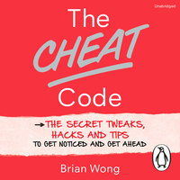 The Cheat Code: The Secret Tweaks, Hacks and Tips to Get Noticed and Get Ahead - Brian Wong