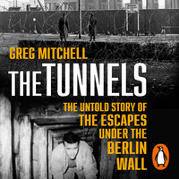 The Tunnels: The Untold Story of the Escapes Under the Berlin Wall - Greg Mitchell