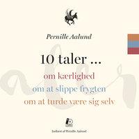 10 taler... om kærlighed, om at slippe frygten, om at turde være sig selv - Pernille Aalund