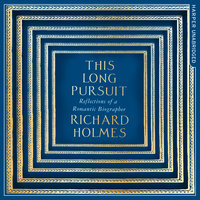 This Long Pursuit – Reflections of a Romantic Biographer: Reflections of a Romantic Biographer - Richard Holmes