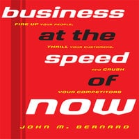 Business At the Speed of Now: Fire Up Your People, Thrill Your Customers, and Crush Your Competitors - John M. Bernard