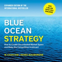 Blue Ocean Strategy: How to Create Uncontested Market Space and Make the Competition Irrelevant - W. Chan Kim, Reneé Mauborgne
