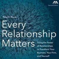 Every Relationship Matters - Using the Power of Relationships to Transform Your Business, Your Firm and Yourself - Peter Rouse