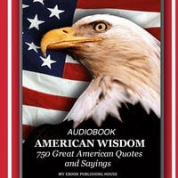 American Wisdom - 750 Great American Quotes and Sayings - My Ebook Publishing House