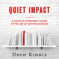 Quiet Impact - A Creative Introvert's Guide to the Art of Getting Noticed - Drew Kimble