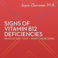 Signs of Vitamin B12 Deficiencies - Who's At Risk - Why - What Can Be Done - Joyce Zborower