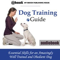 Dog Training Guide - Essential Skills for an Amazingly Well Trained and Obedient Dog - Various authors