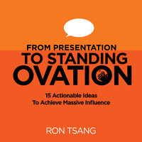 From Presentation To Standing Ovation - 15 Actionable Ideas To Achieve Massive Influence - Ron Tsang