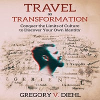 Travel As Transformation - Conquer the Limits of Culture to Discover Your Own Identity - Gregory V. Diehl