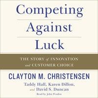 Competing Against Luck - Clayton M. Christensen,Karen Dillon,David S. Duncan,Taddy Hall
