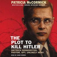 The Plot to Kill Hitler: Dietrich Bonhoeffer: Pastor, Spy, Unlikely Hero - Patricia McCormick