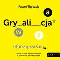 GRYWALIZACJA. Jak zastosować reguły gier w działaniach marketingowych - Paweł Tkaczyk