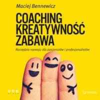 Coaching, Kreatywność, Zabawa. Narzędzia rozwoju dla pasjonatów i profesjonalistów - Maciej Bennewicz