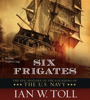 Six Frigates: The Epic History of the Founding of the U.S. Navy - Ian W. Toll