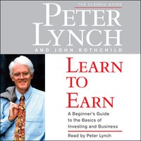 Learn to Earn: A Beginner's Guide to the Basics of Investing - Peter Lynch, John Rothchild