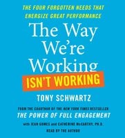 The Way We're Working Isn't Working: The Four Forgotten Needs That Energize Great Performance - Tony Schwartz, Jean Gomes