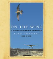 On the Wing: To the Edge of the Earth With the Peregrine Falcon - Alan Tennant