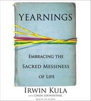 Yearnings: Embracing the Sacred Messiness of Life - Rabbi Irwin Kula