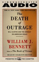 The Death of Outrage: Bill Clinton and the Assault on American Ideals - William J. Bennett