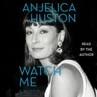 Watch Me: A Memoir - Anjelica Huston