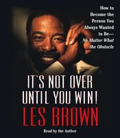 It's Not Over Until You Win: How to Become the Person You Always Wanted to Be - No Matter What the Obstacle - Les Brown