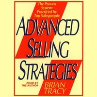 Advanced Selling Strategies: The Proven System Practiced by Top Salespeople - Brian Tracy