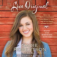 Live Original: How the Duck Commander Teen Keeps It Real and Stays True to Her Values - Sadie Robertson, Beth Clark