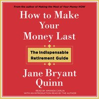 How to Make Your Money Last: The Indispensable Retirement Guide - Jane Bryant Quinn