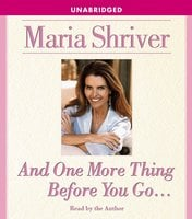 And One More Thing Before You Go... - Maria Shriver