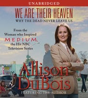 We Are Their Heaven: Why the Dead Never Leave Us - Allison DuBois