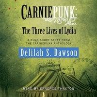 Carniepunk: The Three Lives of Lydia - Delilah S. Dawson