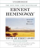True At First Light: A Fictional Memoir - Ernest Hemingway