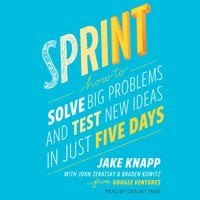 Sprint: How to Solve Big Problems and Test New Ideas in Just Five Days - Braden Kowitz, Jake Knapp, John Zeratsky