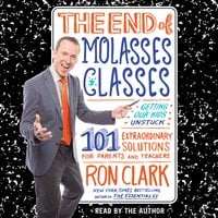 The End of Molasses Classes: Getting Our Kids Unstuck – 101 Extraordinary Solutions for Parents and Teachers - Ron Clark