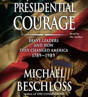 Presidential Courage: Brave Leaders and How They Changed America 1789-1989 - Michael R. Beschloss