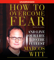 How to Overcome Fear: and Live Your Life to the Fullest - Marcos Witt