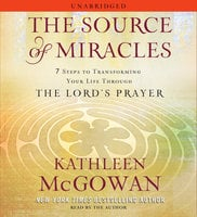 The Source of Miracles: 7 Steps to Transforming Your Life through the Lord's Prayer - Kathleen McGowan