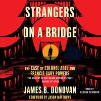 Strangers on a Bridge: The Case of Colonel Abel and Francis Gary Powers - James Donovan