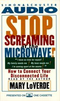 Stop Screaming At the Microwave!: How to Connect Your Disconnected Life - Mary LoVerde