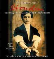 The Secret Life of Houdini: The Making of America's First Superhero - Larry Sloman,William Kalush