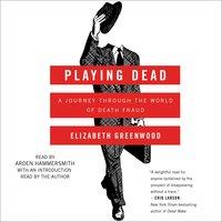 Playing Dead: A Journey Through the World of Death Fraud - Elizabeth Greenwood