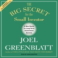 The Big Secret for the Small Investor: The Shortest Route to Long-Term Investment Success - Joel Greenblatt