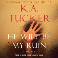 He Will Be My Ruin - K.A. Tucker