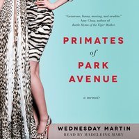 Primates of Park Avenue: Adventures Inside the Secret Sisterhood of Manhattan Moms - Wednesday Martin